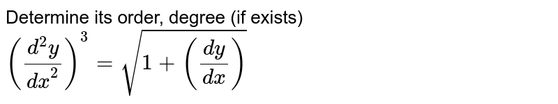 Determine its order, degree (if exists) <br> `((d^(2)y)/(dx^(2)))^(3)=sqrt(1+((dy)/(dx)))`