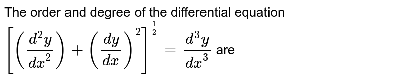 The order and degree of the differential equation `[((d^(2)y)/(dx^(2)))+((dy)/(dx))^(2)]^((1)/(2))=(d^(3)y)/(dx^(3))` are