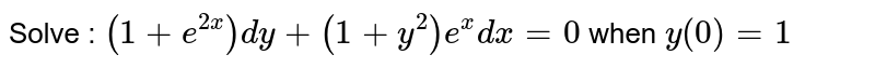 Solve : `(1+e^(2x))dy+(1+y^(2))e^(x)dx=0` when `y(0)=1`
