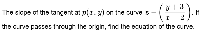 The slope of the tangent at `p(x,y)` on the curve is `-((y+3)/(x+2))`. If the curve passes through the origin, find the equation of the curve.