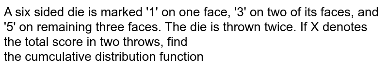 A six sided die is marked '1' on one face, '3' on two of its faces, and '5' on remaining three faces. The die is thrown twice. If X denotes the total score in two throws, find <br> the cumculative distribution function