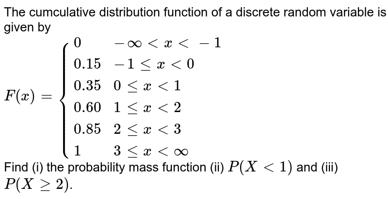 The cumculative distribution function of a discrete random  variable is given by <br>  `F(x)={{:(0, -infty lt x lt -1), (0.15, -1 le x lt 0), (0.35, 0 le x lt 1), (0.60, 1 le x lt 2), (0.85, 2 le x lt 3), (1, 3 le x lt infty):}` <br> Find (i) the probability mass function (ii) `P(X lt 1)` and (iii) `P(X ge 2)`.