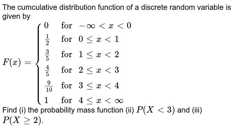 """The cumculative distribution function of a discrete random variable is given by <br> `F(x)={{:(0, """"for """"-infty lt x lt 0), ( 1/2, """"for """" 0 le x lt 1), (3/5, """"for """" 1 le x lt 2), (4/5, """"for """" 2 le x lt 3), (9/10, """"for """" 3 le x lt 4), (1, """"for """" 4 le x lt infty):}` <br> Find (i) the probability mass function (ii) `P(X lt 3)` and (iii) `P(X ge 2)`."""