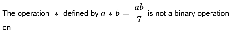 The operation `**` defined by `a ** b =(ab)/7` is not a binary operation on