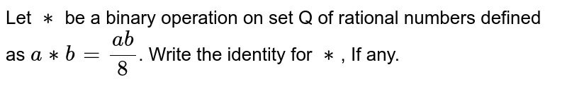 Let `**` be a binary operation on set Q of rational numbers defined as `a ** b= (ab)/8`. Write the identity for `**`, If any.