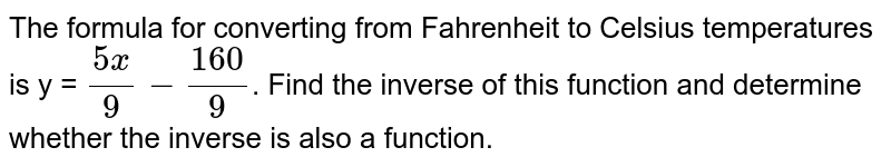 The formula for converting from Fahrenheit to Celsius temperatures is y = `(5x)/(9)-(160)/(9)`. Find the inverse of this function and determine whether the inverse is also a function.