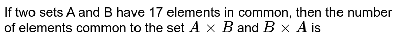 If two sets A and B have 17 elements in common, then the number of elements common to the set `AxxB` and `BxxA` is