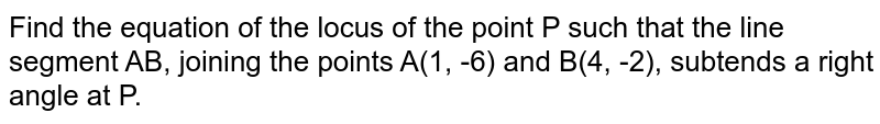 Find the equation of the locus of the point P such that the line segment AB, joining the points A(1, -6) and B(4, -2), subtends a right angle at P.
