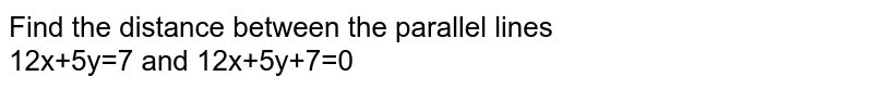 Find the distance between the parallel lines <br> 12x+5y=7 and 12x+5y+7=0