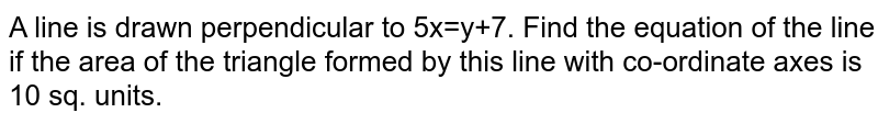 A line is drawn perpendicular to 5x=y+7. Find the equation of the line if the area of the triangle formed by this line with co-ordinate axes is 10 sq. units.