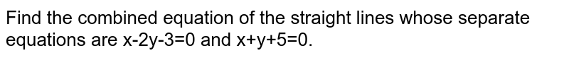 Find the combined equation of the straight lines whose separate equations are x-2y-3=0 and x+y+5=0.