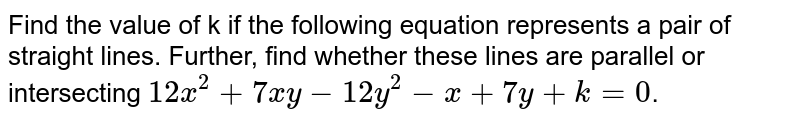 Find the value of k if the following equation represents a pair of straight lines. Further, find whether these lines are parallel or intersecting `12x^(2)+7xy-12y^(2)-x+7y+k=0`.