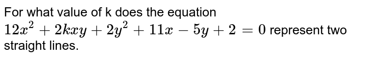 For what value of k does the equation `12x^(2)+2kxy+2y^(2)+11x-5y+2=0` represent two straight lines.