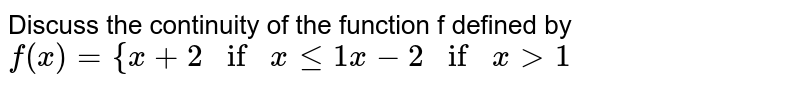 """Discuss the continuity of the function f defined by `f(x)={x+2if""""""""""""""""xlt=1x-2if""""""""""""""""x >1`"""