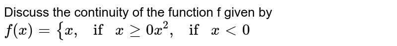 """Discuss the continuity of the function f given by  `f(x)={x , if""""""""""""""""xgeq0x^2, if""""""""x<0`"""