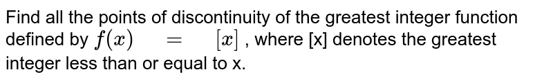"""Find all the points of discontinuity of the greatest   integer function defined by `f(x)"""" """"="""" """"[x]` , where [x] denotes the greatest integer less than   or equal to x."""