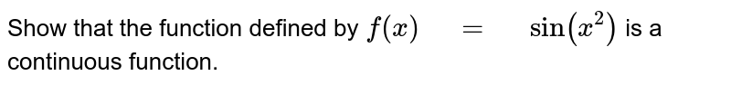 """Show that the function defined by `f(x)"""" """"="""" """"sin(x^2)` is a   continuous function."""