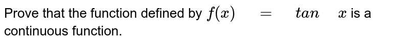 """Prove that the function defined by `f(x)"""" """"="""" """"t a n"""" """"x` is a   continuous function."""