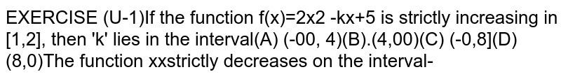 If the function `f(x)=2x^2 -kx+5` is strictly increasing in [1,2], then 'k' lies in the interval