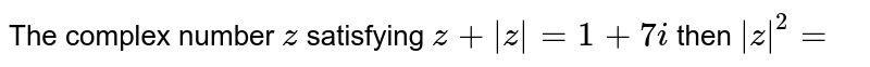 The complex number `z` satisfying `z+ z =1+7i` then ` z ^2=`