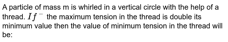 A particle of mass m is whirled in a vertical circle with the help of a thread. `If^(-)` the maximum tension in the thread is double its minimum value then the value of minimum tension in the thread will be: