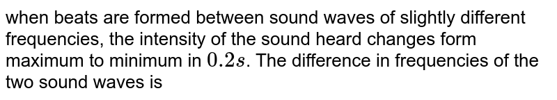 when beats are formed between sound waves of slightly different frequencies, the intensity of the sound heard changes form maximum to minimum in `0.2 s`. The difference in frequencies of the two sound waves is