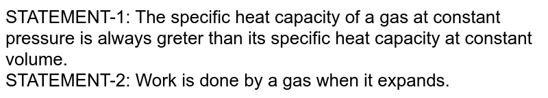 STATEMENT-1: The specific heat capacity of a gas at constant pressure is always greter than its specific heat capacity at constant volume. <br> STATEMENT-2: Work is done by a gas when it expands.