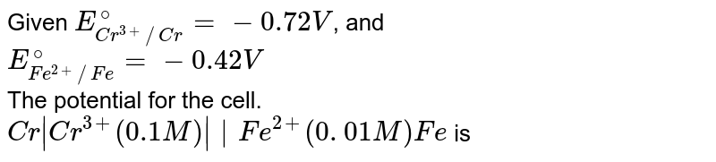 Given: `E_(Cr^(3+)//Cr)^(@)` = -0.72V, E_(Fe^(2+)//Fe)^(@)`= -0.42V <br> The potential for the cell <br> `Cr  Cr^(3+)(0.1M)    Fe^(2+)(0.01 M)   Fe), is: