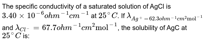 """The specific conductivity of a saturated solution of AgCl is `3.40xx10^(-6) ohm^(-1) cm^(-1)` at `25^(@)C`. If `lambda_(Ag^(+)=62.3 ohm^(-1) cm^(2) """"mol""""^(-1)` and `lambda_(Cl^(-))=67.7 ohm^(-1) cm^(2) """"mol""""^(-1)`, the solubility of AgC at `25^(@)C` is:"""