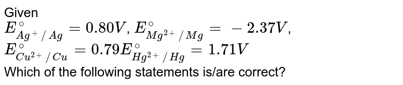 Given <br> `E_(Ag^(+)//Ag)^(@)=0.80V`, `E_(Mg^(2+)//Mg)^(@)=-2.37V`, <br> `E_(Cu^(2+)//Cu)^(@)=0.79 E_(Hg^(2+)//Hg)^(@)=1.71V` <br> Which of the following statements is/are correct?