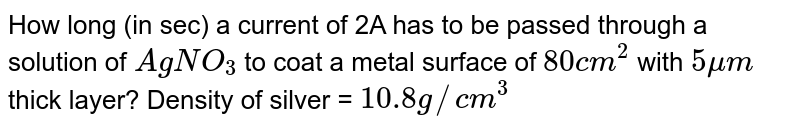 How long (in sec) a current of 2A has to be passed through a solution of `AgNO_(3)` to coat a metal surface of `80cm^(2)` with `5mum` thick layer? Density of silver = `10.8 g//cm^(3)`