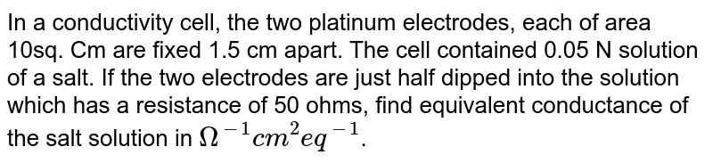 In a conductivity cell, the two platinum electrodes, each of area 10sq. Cm are fixed 1.5 cm apart. The cell contained 0.05 N solution of a salt. If the two electrodes are just half dipped into the solution which has a resistance of 50 ohms, find equivalent conductance of the salt solution in `Omega^(-1)cm^(2)eq^(-1)`.