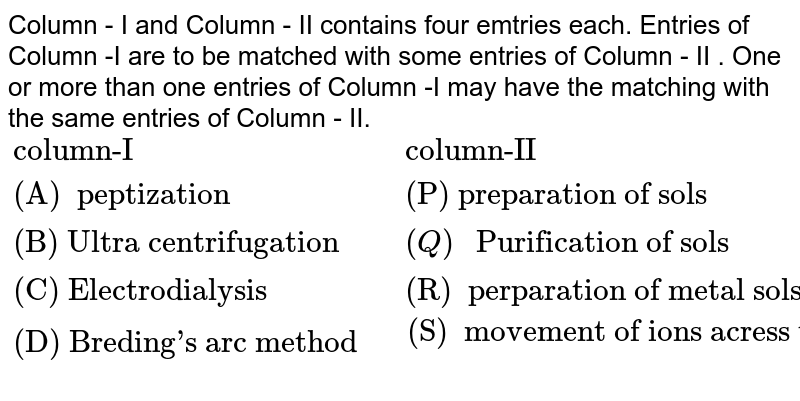 """Column - I and Column - II contains four emtries each. Entries of Column -I are to be matched with some entries of Column - II . One or more than one entries of Column -I may have the matching with the same entries of Column - II.  <br>`{:(""""column-I"""",""""column-II""""),(""""(A)  peptization """",""""(P) preparation of sols """"),(""""(B) Ultra centrifugation """",(Q) """" Purification of sols """"),(""""(C) Electrodialysis"""",""""(R)  perparation of metal sols """"),(""""(D) Breding's arc method """",""""(S)  movement of ions acress the membrane in prsence of electric field """"):}`"""
