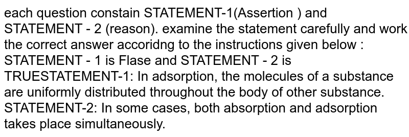 each question constain STATEMENT-1(Assertion ) and STATEMENT - 2 (reason). examine the statement carefully and work the correct answer accoridng to the instructions given below :  <br>STATEMENT - 1 is Flase and STATEMENT - 2 is TRUESTATEMENT-1: In adsorption, the molecules of a substance are uniformly distributed throughout the body of other substance. <br> STATEMENT-2: In some cases, both absorption and adsorption takes place simultaneously.