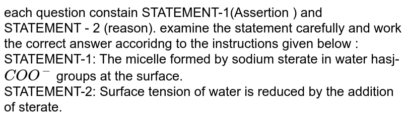 each question constain STATEMENT-1(Assertion ) and STATEMENT - 2 (reason). examine the statement carefully and work the correct answer accoridng to the instructions given below :  <br> STATEMENT-1: The  micelle formed by sodium sterate in water hasj- `COO^(-)` groups at the surface. <br> STATEMENT-2: Surface tension of water is reduced by the addition of sterate.