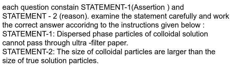 each question constain STATEMENT-1(Assertion ) and STATEMENT - 2 (reason). examine the statement carefully and work the correct answer accoridng to the instructions given below :  <br> STATEMENT-1: Dispersed phase particles of colloidal solution cannot pass through ultra -filter paper. <br> STATEMENT-2: The size of colloidal particles are larger than the size of true solution particles.