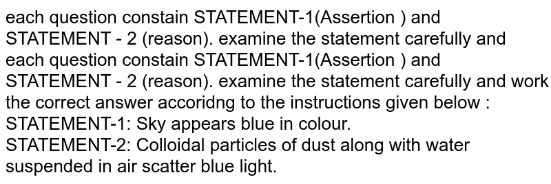 each question constain STATEMENT-1(Assertion ) and STATEMENT - 2 (reason). examine the statement carefully and  each question constain STATEMENT-1(Assertion ) and STATEMENT - 2 (reason). examine the statement carefully and work the correct answer accoridng to the instructions given below :  <br> STATEMENT-1: Sky appears blue in colour. <br> STATEMENT-2: Colloidal particles of dust along with water suspended in air scatter blue light.