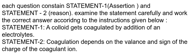each question constain STATEMENT-1(Assertion ) and STATEMENT - 2 (reason). examine the statement carefully and work the correct answer accoridng to the instructions given below :  <br>STATEMENT-1: A colloid gets coagulated by addition of an electrolytes. <br> STATEMENT-2: Coagulation depends on the valance and sign of the charge  of the coagulant ion.