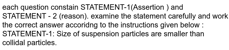each question constain STATEMENT-1(Assertion ) and STATEMENT - 2 (reason). examine the statement carefully and work the correct answer accoridng to the instructions given below :  <br>STATEMENT-1: Size of suspension particles are smaller than collidal particles.