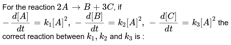 For the reaction `2AtoB+3C`, if  `-(d[A])/(dt)=k_(1)[A]^(2),-(d[B])/(dt)=k_(2)[A]^(2),-(d[C])/(dt)=k_(3)[A]^(2)` the correct reaction between `k_(1),k_(2)` and `k_(3)` is :