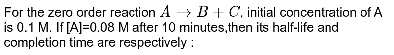 For the zero order reaction `AtoB+C`, initial concentration of A is 0.1 M. If [A]=0.08 M after 10 minutes,then its half-life and completion time are respectively :