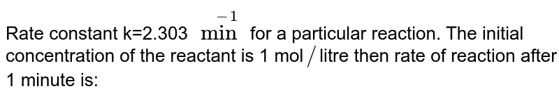 Rate constant k=2.303 `min^(-1)` for a particular reaction. The initial concentration of the reactant is 1 mol`//`litre then rate of reaction after 1 minute is: