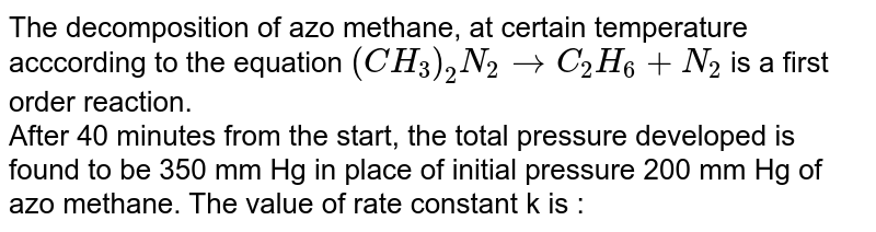 The decomposition of azo methane, at certain temperature acccording to the equation `(CH_(3))_(2)N_(2)toC_(2)H_(6)+N_(2)` is a first order reaction. <br> After 40 minutes from the start, the total pressure developed is found to be 350 mm Hg in place of initial pressure 200 mm Hg of azo methane. The value of rate constant k is :
