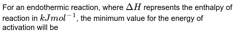 For an endothermic reaction where `DeltaH` represent the enthalpy of reaction in kj`//`mol, the minimum value for the energy of activation will be: