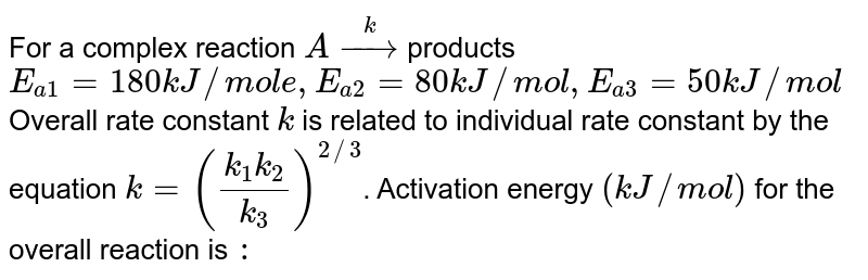 For a complex reaction `A overset(k)rarr` products <br> `E_(a_(1))=180` KJ/mol , `E_(a_(2))`=80KJ/mol, `E_(a_(3))` =50KJ/mol <br> Overall rate constant k is related to individual rate contant by the equation `k=((k_(1).k_(2))/(k_(3)))^(2//3)` Activation energy (KJ/mol) for the overall reaction is: