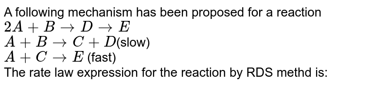 A following mechanism has been proposed for a reaction <br> `2A +B rarr D rarr E` <br> `A+ B rarrC+D `(slow) <br> `A+C rarr E` (fast) <br> The rate law expression for the reaction by RDS methd is: