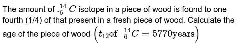 """The amount of `._(6)^(14)C` isotope in a piece of wood is found to one fourth (1/4) of that present in a fresh piece of wood. Calculate the age of the piece of wood `(t_(12) """"of """"_(6)^(14)C=5770 """"years"""")`"""