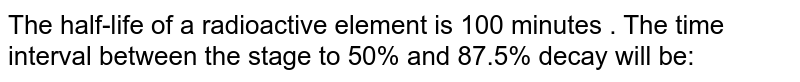 The half-life of a radioactive element is 100  minutes . The time interval between the stage to 50% and 87.5% decay will be: