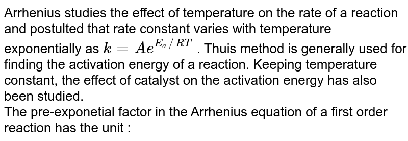 Arrhenius studies the effect of temperature on the rate of a  reaction and postulted that rate constant varies with temperature exponentially as `k=Ae^(E_(a)//RT)` . Thuis method is generally used for finding the activation energy of  a reaction. Keeping temperature constant, the effect of catalyst on the activation energy has also been studied. <br> The pre-exponetial factor in the Arrhenius equation of a first order reaction has the unit :