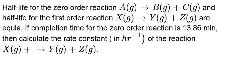 Half-life for the zero order reaction `A(g) to B(g)+C(g)` and half-life for the first order reaction `X(g) to Y(g)+Z(g)` are equla. If completion time for the zero order reaction is 13.86 min, then calculate the rate constant ( in `hr^(-1))` of the reaction `X(g)+ to Y(g) +Z(g)`.